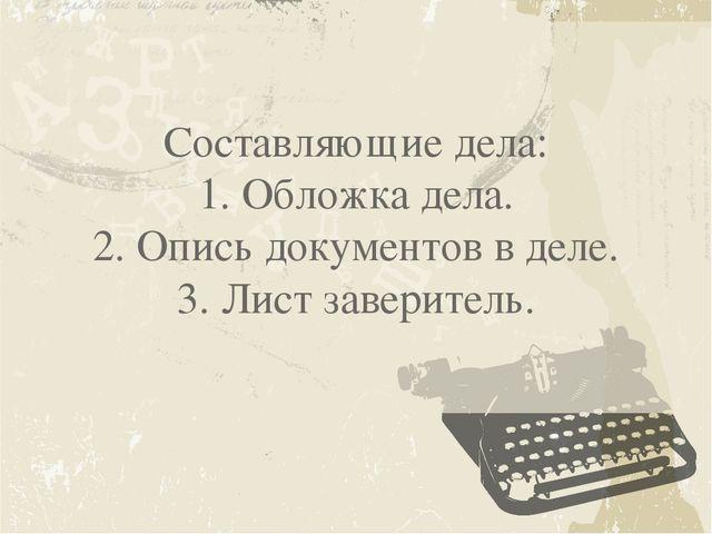 Составляющие дела: 1. Обложка дела. 2. Опись документов в деле. 3. Лист завер...