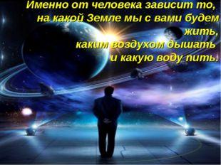 Именно от человека зависит то, на какой Земле мы с вами будем жить, каким воз