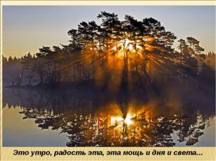Это утро, радость эта, эта мощь и дня и света…
