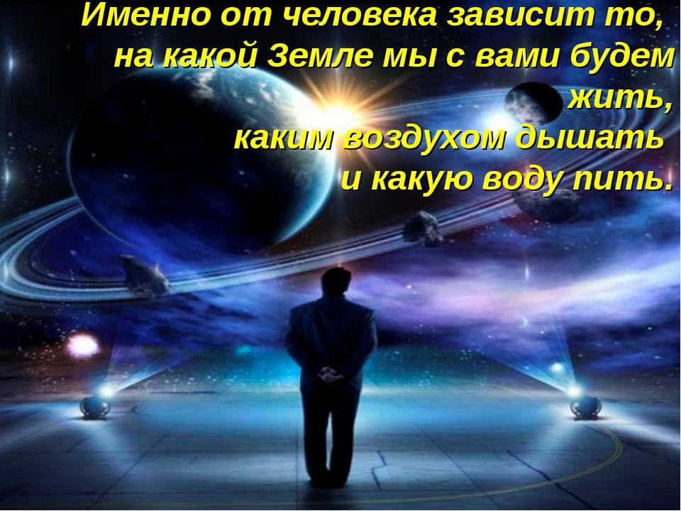 Именно от человека зависит то, на какой Земле мы с вами будем жить, каким воз...