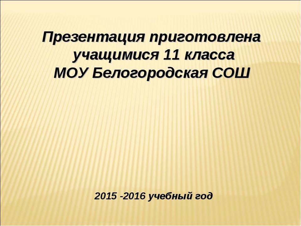 Презентация приготовлена учащимися 11 класса МОУ Белогородская СОШ 2015 -2016...