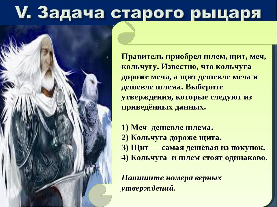 Правитель приобрел шлем, щит, меч, кольчугу. Известно, что кольчуга дороже ме...