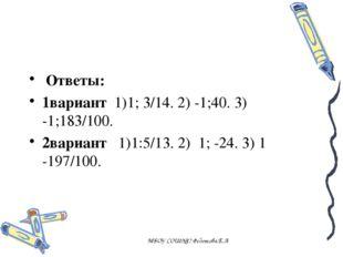 , Ответы: 1вариант 1)1; 3/14. 2) -1;40. 3) -1;183/100. 2вариант 1)1:5/13. 2)