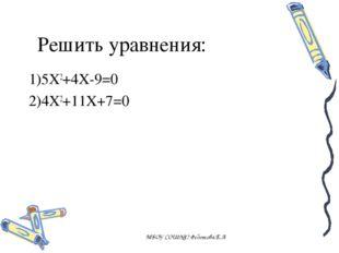 Решить уравнения: 1)5X2+4X-9=0 2)4X2+11X+7=0 МБОУ СОШ№17 Федотова.Е.А МБОУ СО