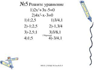 №5 Решите уравнение 1)2х2+3х-5=0 2)4х2-х-3=0 МБОУ СОШ№17 Федотова.Е.А 1)1;2,5