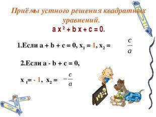 Приёмы устного решения квадратных уравнений. a x 2 + b x + c = 0. 1.Если a +