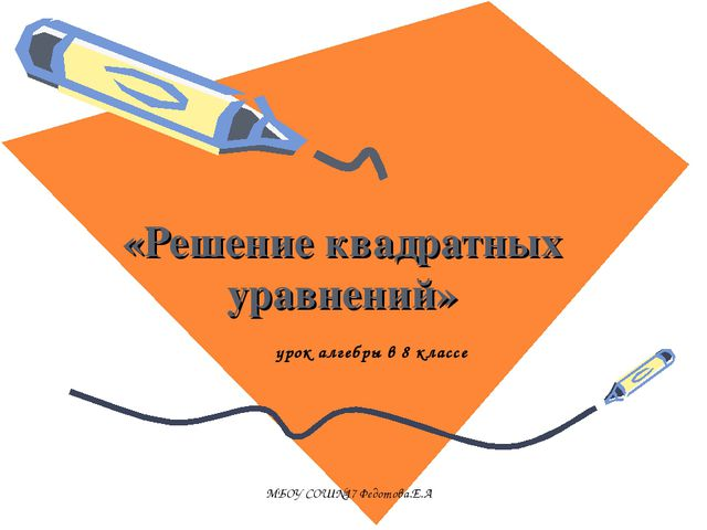 «Решение квадратных уравнений» урок алгебры в 8 классе МБОУ СОШ№17 Федотова.Е...