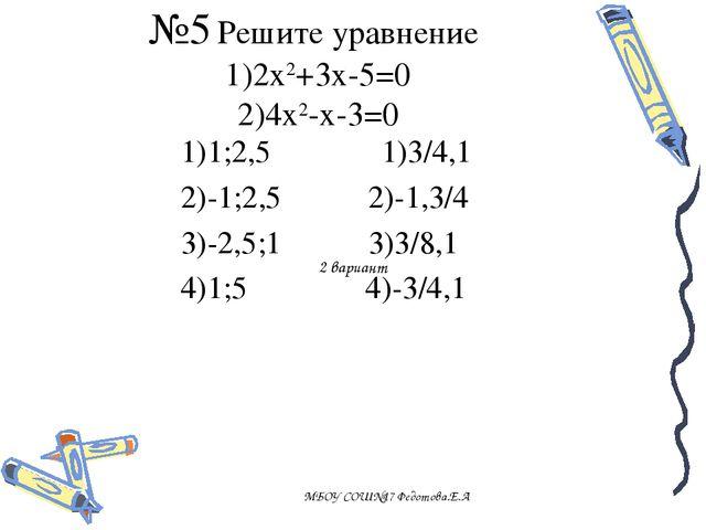 №5 Решите уравнение 1)2х2+3х-5=0 2)4х2-х-3=0 МБОУ СОШ№17 Федотова.Е.А 1)1;2,5...