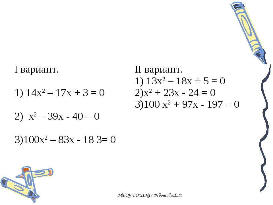 МБОУ СОШ№17 Федотова.Е.А I вариант. 1) 14х2 – 17х + 3 = 0 2) х2 – 39х - 40 =...