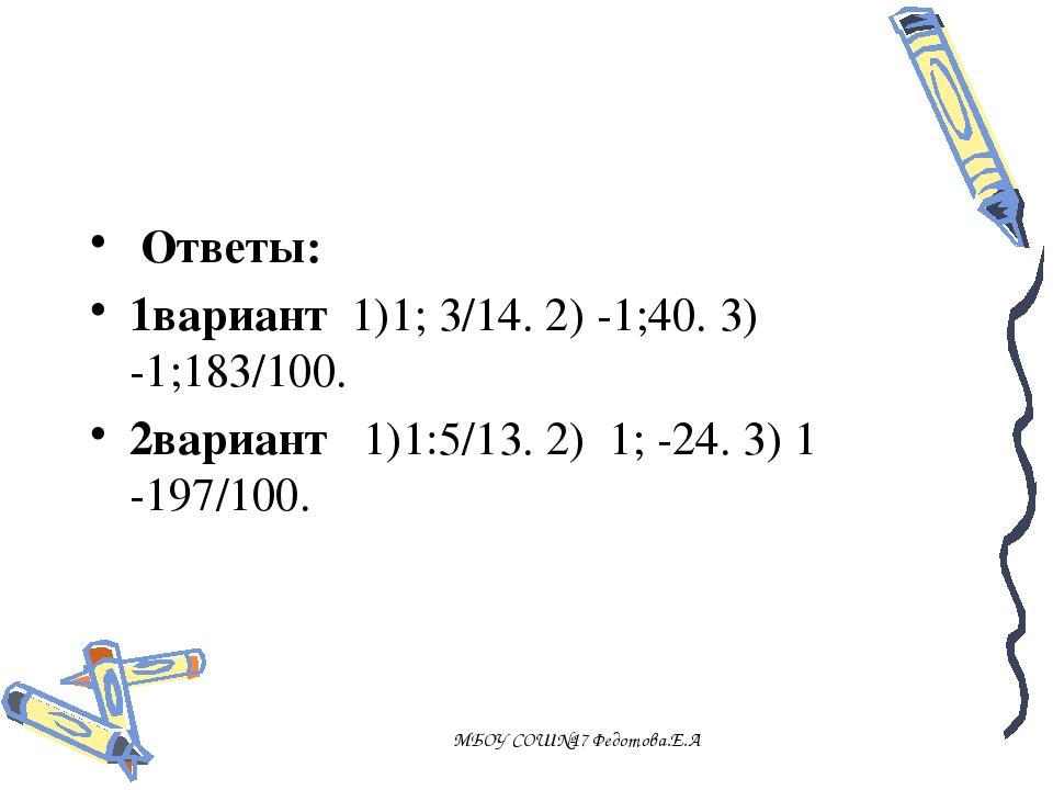 , Ответы: 1вариант 1)1; 3/14. 2) -1;40. 3) -1;183/100. 2вариант 1)1:5/13. 2)...
