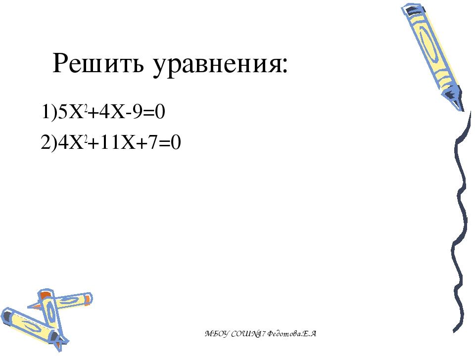 Решить уравнения: 1)5X2+4X-9=0 2)4X2+11X+7=0 МБОУ СОШ№17 Федотова.Е.А МБОУ СО...