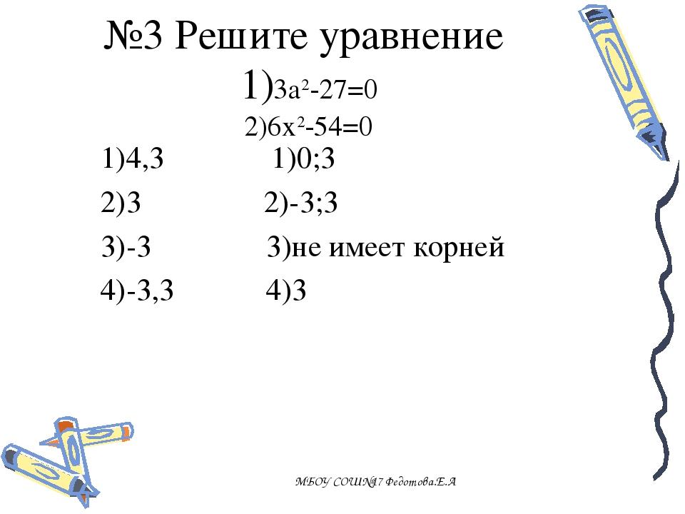 1)4,3 1)0;3 2)3 2)-3;3 3)-3 3)не имеет корней 4)-3,3 4)3 МБОУ СОШ№17 Федотов...