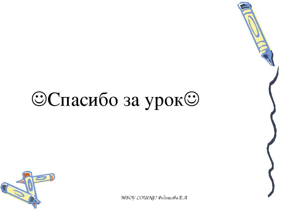 Спасибо за урок МБОУ СОШ№17 Федотова.Е.А МБОУ СОШ№17 Федотова.Е.А