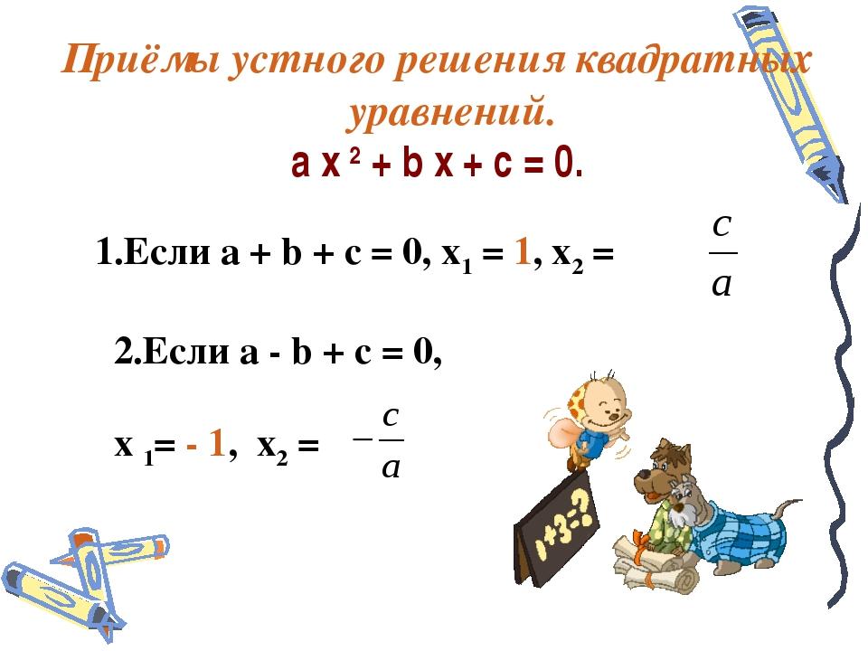 Приёмы устного решения квадратных уравнений. a x 2 + b x + c = 0. 1.Если a +...