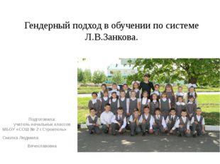 Гендерный подход в обучении по системе Л.В.Занкова.  Подготовила: учитель на