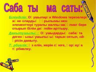 Білімділік: Оқушыларға Windows терезелері және олардың құрылымы мен элементте