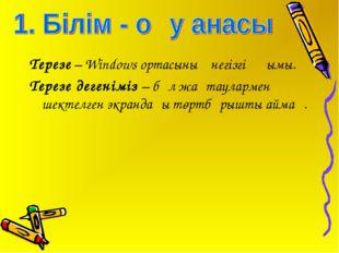 Терезе – Windows ортасының негізгі ұғымы. Терезе дегеніміз – бұл жақтаулармен