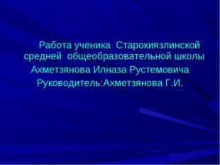 Работа ученика Старокиязлинской средней общеобразовательной школы Ахметзянов