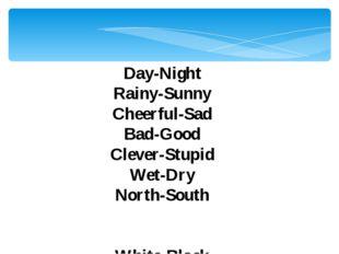 Day-Night Rainy-Sunny Cheerful-Sad Bad-Good Clever-Stupid Wet-Dry North-South