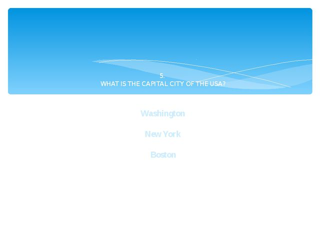 5. WHAT IS THE CAPITAL CITY OF THE USA? Washington New York Boston