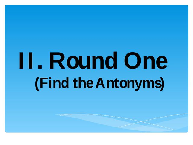 II. Round One (Find the Antonyms)