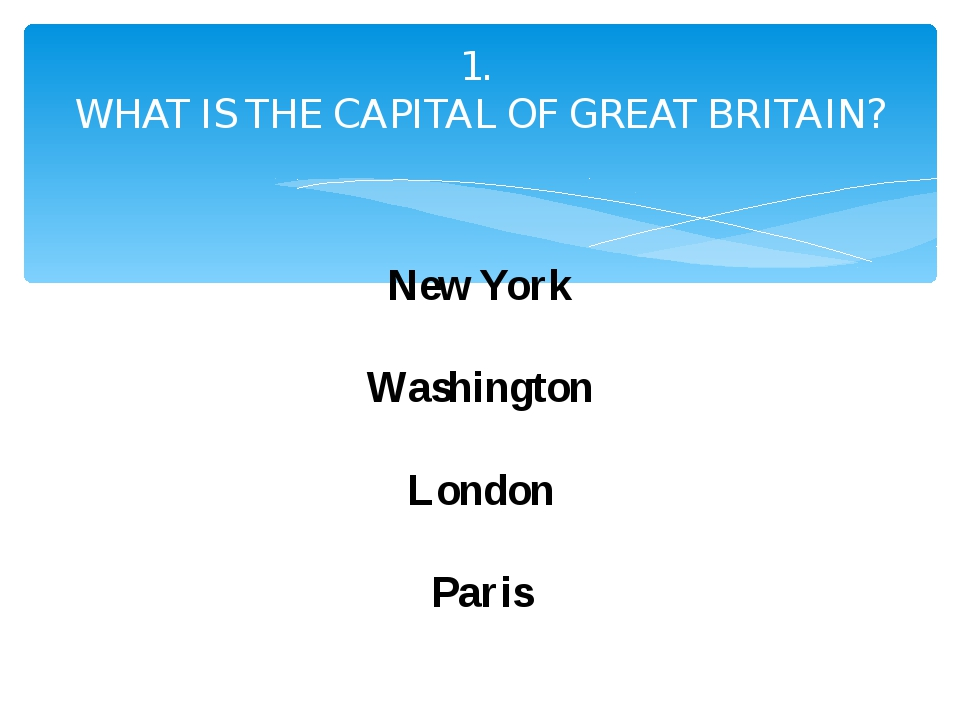 1. WHAT IS THE CAPITAL OF GREAT BRITAIN? New York Washington London Paris