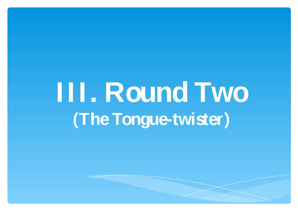 III. Round Two (The Tongue-twister)