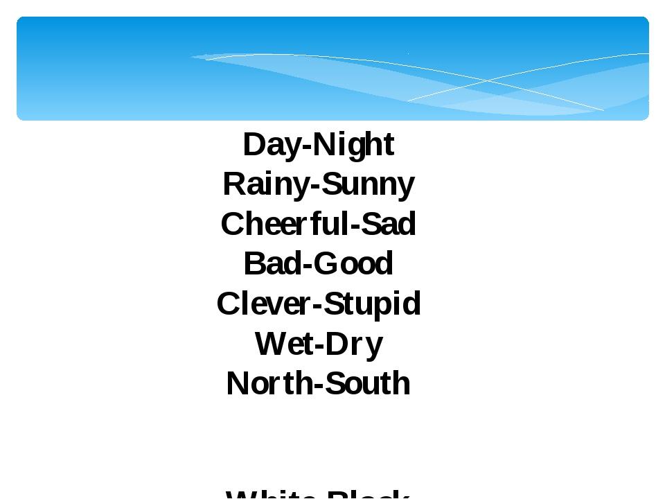 Day-Night Rainy-Sunny Cheerful-Sad Bad-Good Clever-Stupid Wet-Dry North-South...