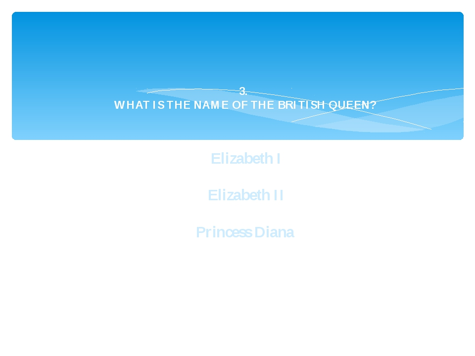 3. WHAT IS THE NAME OF THE BRITISH QUEEN? Elizabeth I Elizabeth II Princess D...