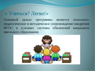 « Учиться? Легко!» Основной целью программы является психолого-педагогическое