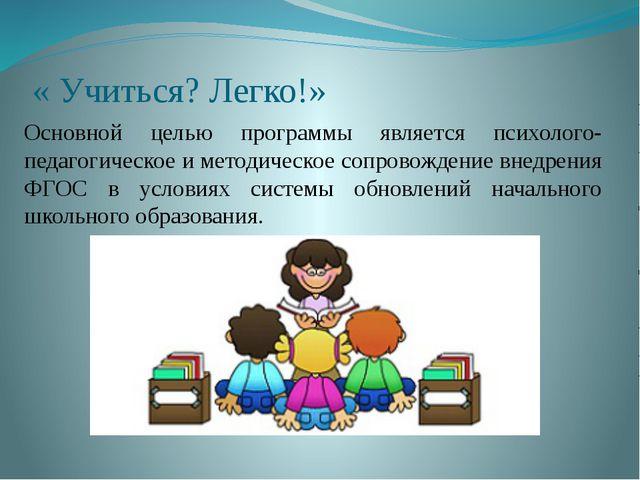 « Учиться? Легко!» Основной целью программы является психолого-педагогическое...