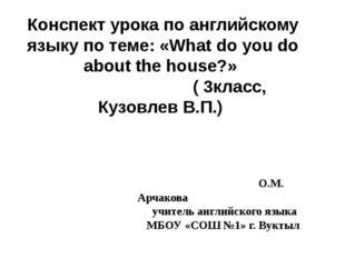 Конспект урока по английскому языку по теме: «What do you do about the house?