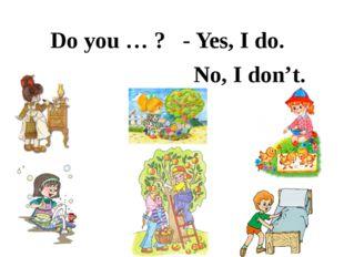 Do you … ? - Yes, I do. No, I don't.