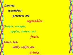 Carrots, cucumbers, potatoes are vegetables. Grapes, oranges, apples, lemons