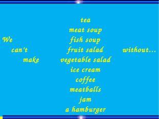 We can't make tea meat soup fish soup fruit salad vegetable salad ice cream