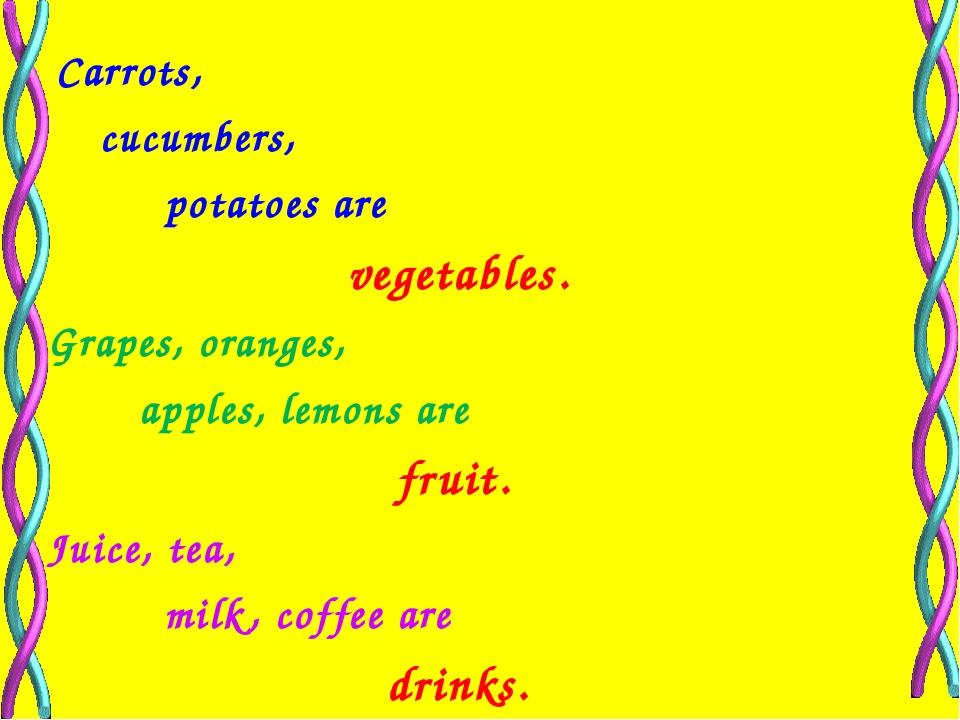 Carrots, cucumbers, potatoes are vegetables. Grapes, oranges, apples, lemons...