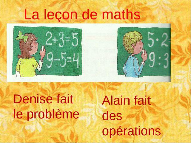 La leçon de maths Denise fait le problème Alain fait des opérations
