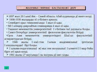 ЖАЗУШЫ ӨМІРІНІҢ БАСТЫ КЕЗЕҢДЕРІ 1897 жыл 28 қыокүйек – Семей облысы Абай ауда