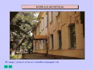 Мұхтар Әуезов оқыған мұғалімдік семинария үйі. БІЛІМ АЛҒАН ОРТАСЫ