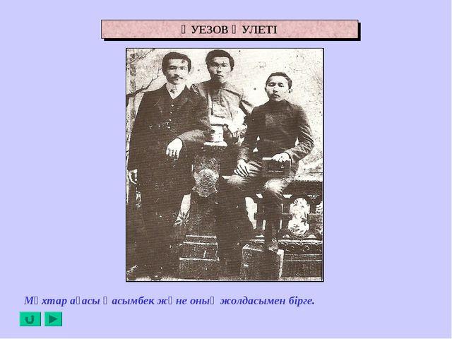 ӘУЕЗОВ ӘУЛЕТІ Мұхтар ағасы Қасымбек және оның жолдасымен бірге.