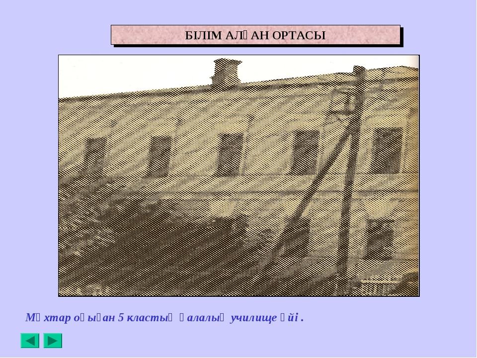 Мұхтар оқыған 5 кластық қалалық училище үйі . БІЛІМ АЛҒАН ОРТАСЫ