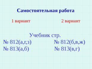 Самостоятельная работа 1 вариант 2 вариант Учебник стр. № 812(а,г,з) № 812(б,