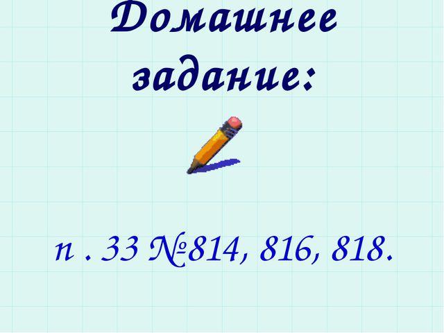 Домашнее задание: п . 33 № 814, 816, 818.