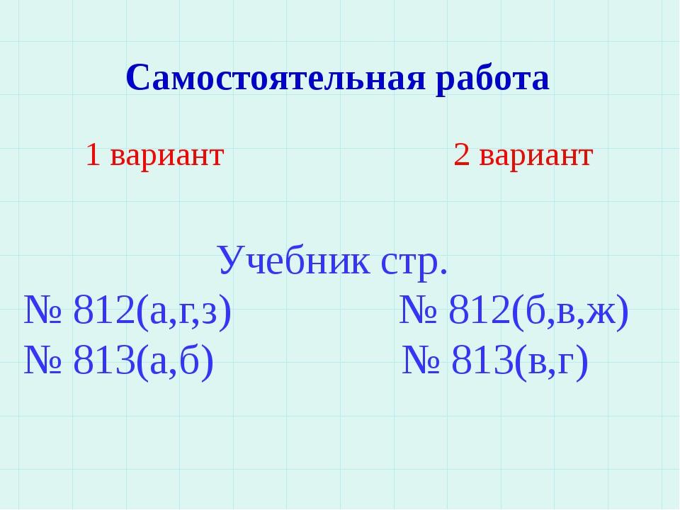 Самостоятельная работа 1 вариант 2 вариант Учебник стр. № 812(а,г,з) № 812(б,...