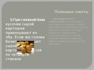 Полезные советы 5.При головной боли кусочки сырой картошки привязывают ко лбу