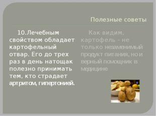 Полезные советы 10.Лечебным свойством обладает картофельный отвар. Его до тре