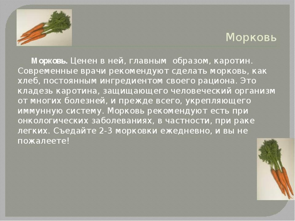 Морковь Морковь. Ценен в ней, главным образом, каротин. Современные врачи рек...