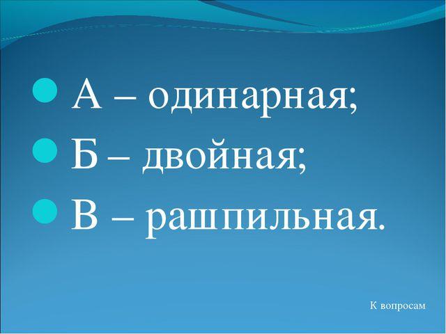 А – одинарная; Б – двойная; В – рашпильная. К вопросам
