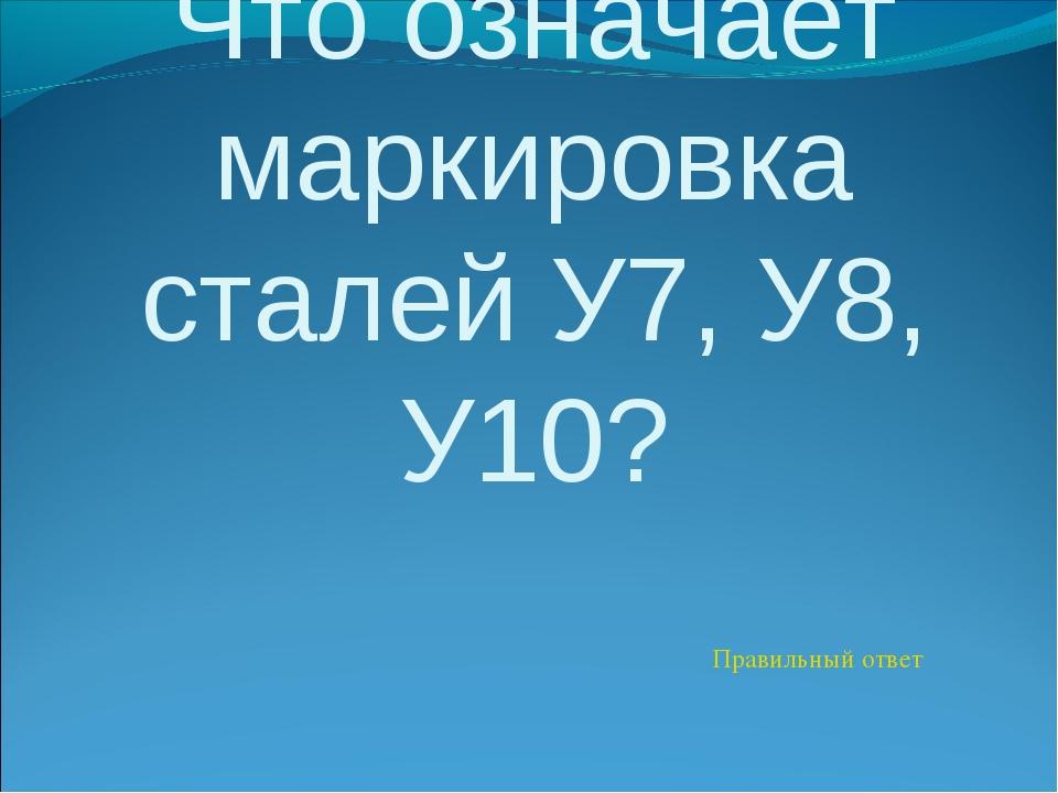 Что означает маркировка сталей У7, У8, У10? Правильный ответ