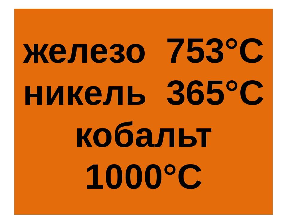 железо 753°С никель 365°С кобальт 1000°С